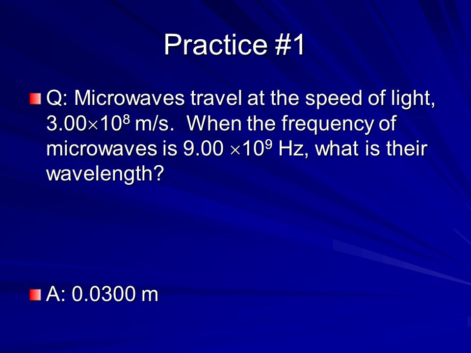 Practice #1 Q: Microwaves travel at the speed of light, 3.00108 m/s. When the frequency of microwaves is 9.00 109 Hz, what is their wavelength