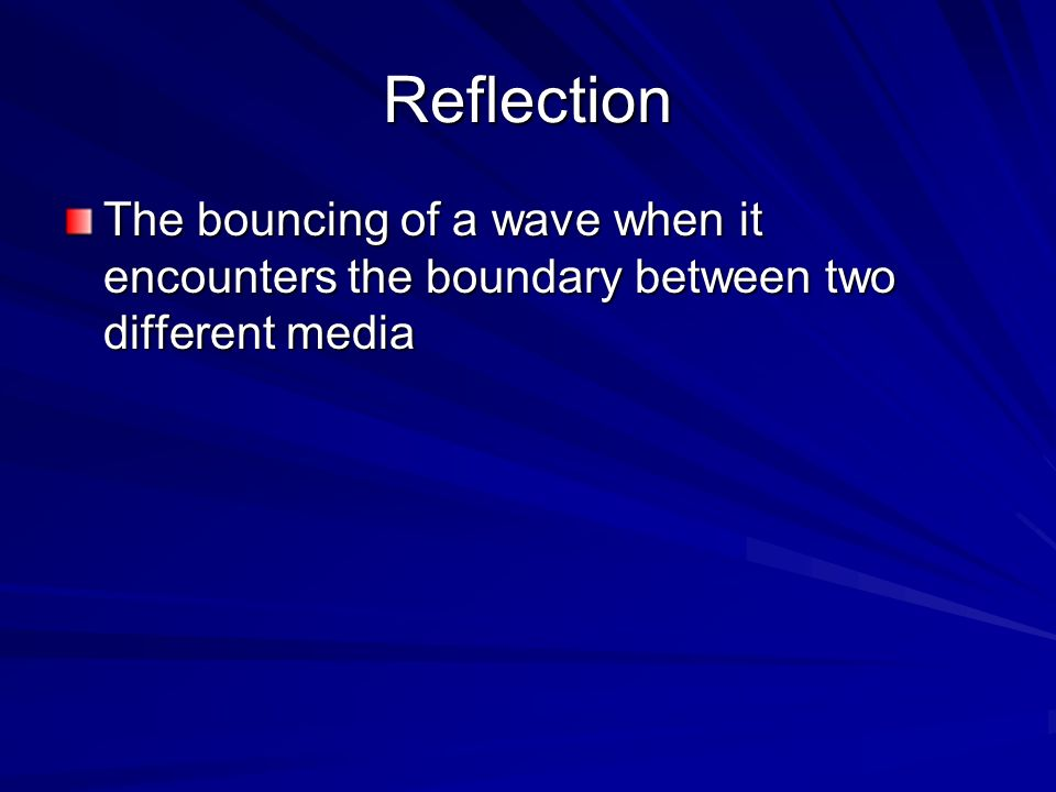 Reflection The bouncing of a wave when it encounters the boundary between two different media