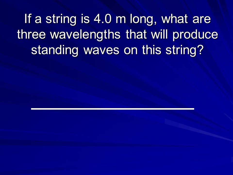 If a string is 4.0 m long, what are three wavelengths that will produce standing waves on this string