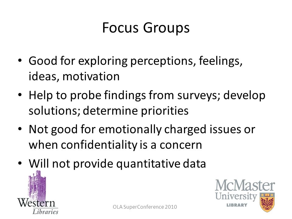 Focus Groups Good for exploring perceptions, feelings, ideas, motivation.