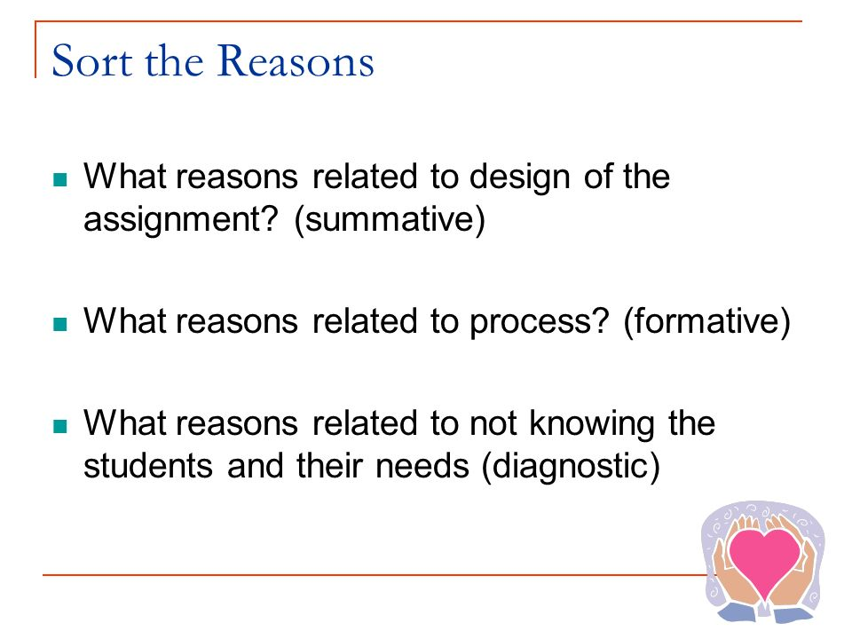 Sort the Reasons What reasons related to design of the assignment (summative) What reasons related to process (formative)