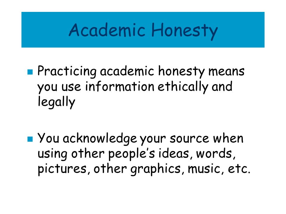 Academic Honesty Practicing academic honesty means you use information ethically and legally.
