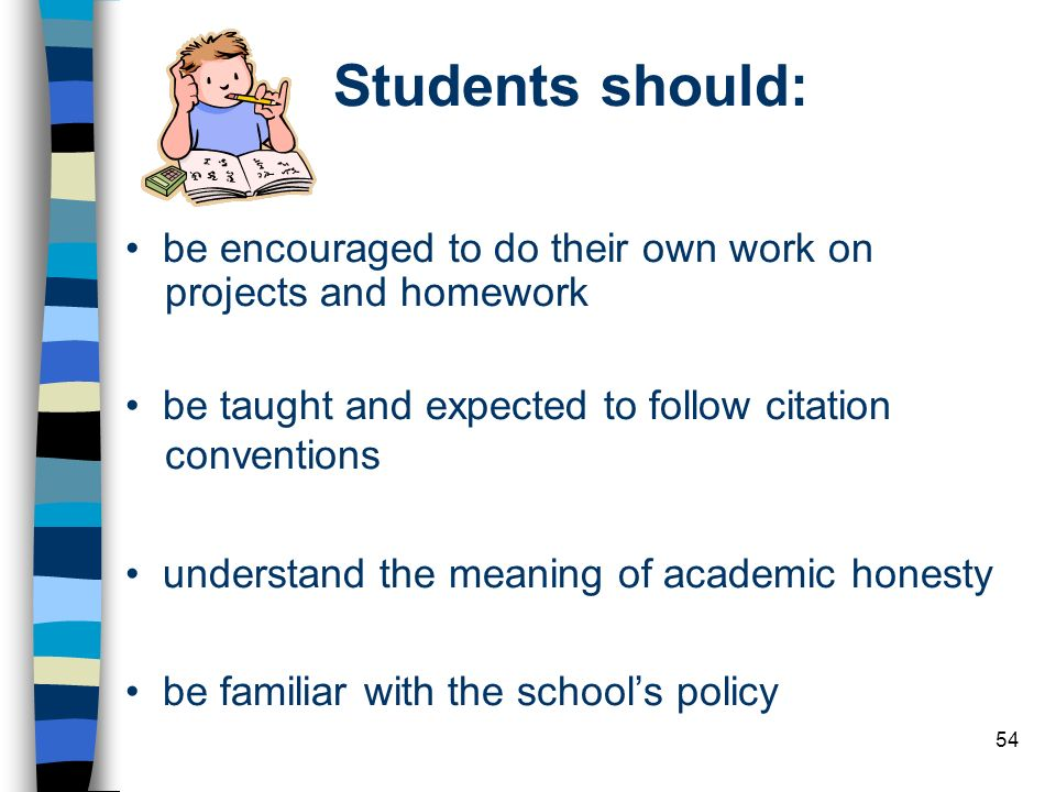 Students should: • be encouraged to do their own work on projects and homework. • be taught and expected to follow citation conventions.