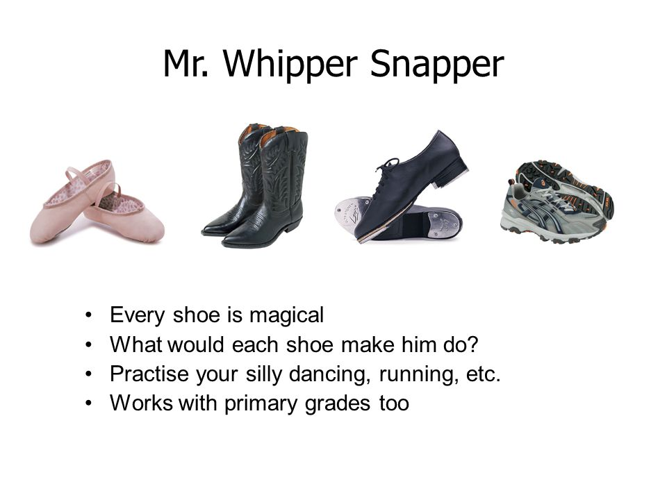 Mr. Whipper Snapper Every shoe is magical