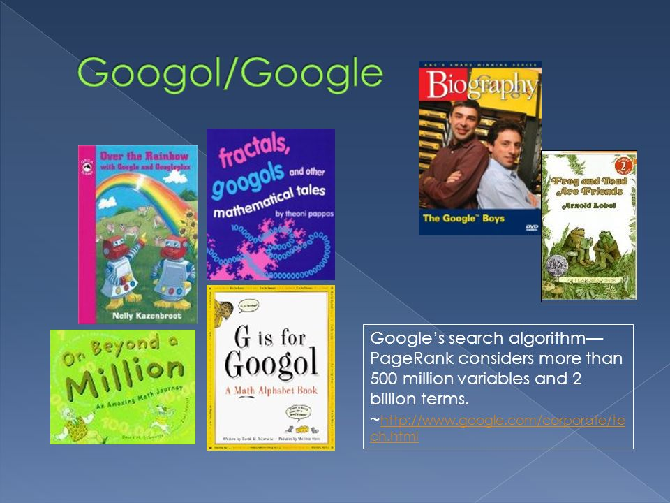 Googol/Google Google's search algorithm—PageRank considers more than 500 million variables and 2 billion terms.