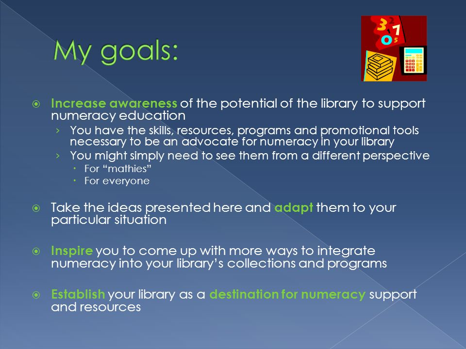 My goals: Increase awareness of the potential of the library to support numeracy education.
