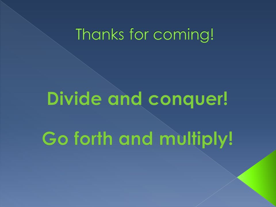 Divide and conquer! Go forth and multiply!