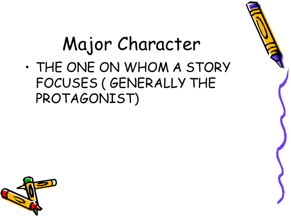 Major Character THE ONE ON WHOM A STORY FOCUSES ( GENERALLY THE PROTAGONIST)