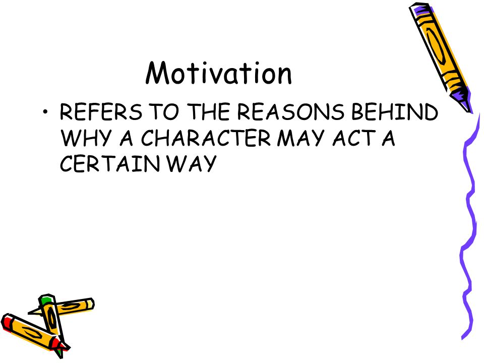 Motivation REFERS TO THE REASONS BEHIND WHY A CHARACTER MAY ACT A CERTAIN WAY