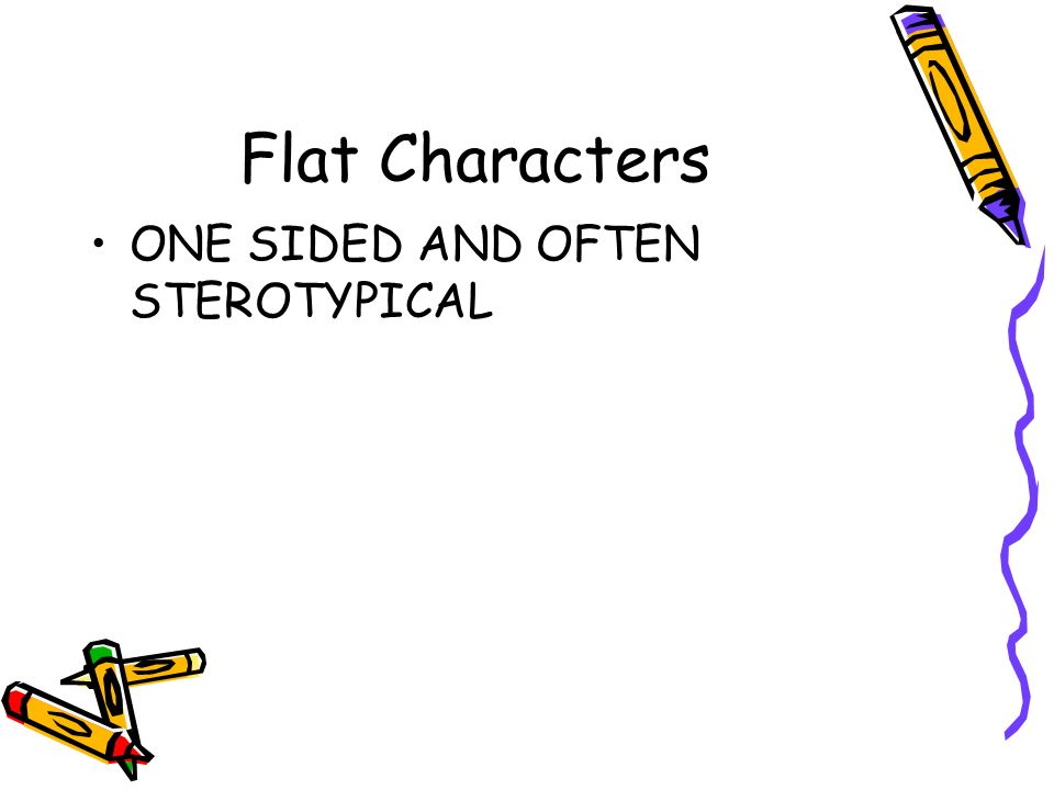 Flat Characters ONE SIDED AND OFTEN STEROTYPICAL