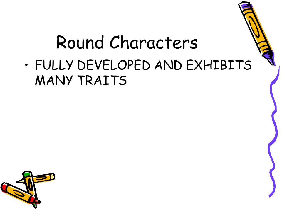 Round Characters FULLY DEVELOPED AND EXHIBITS MANY TRAITS