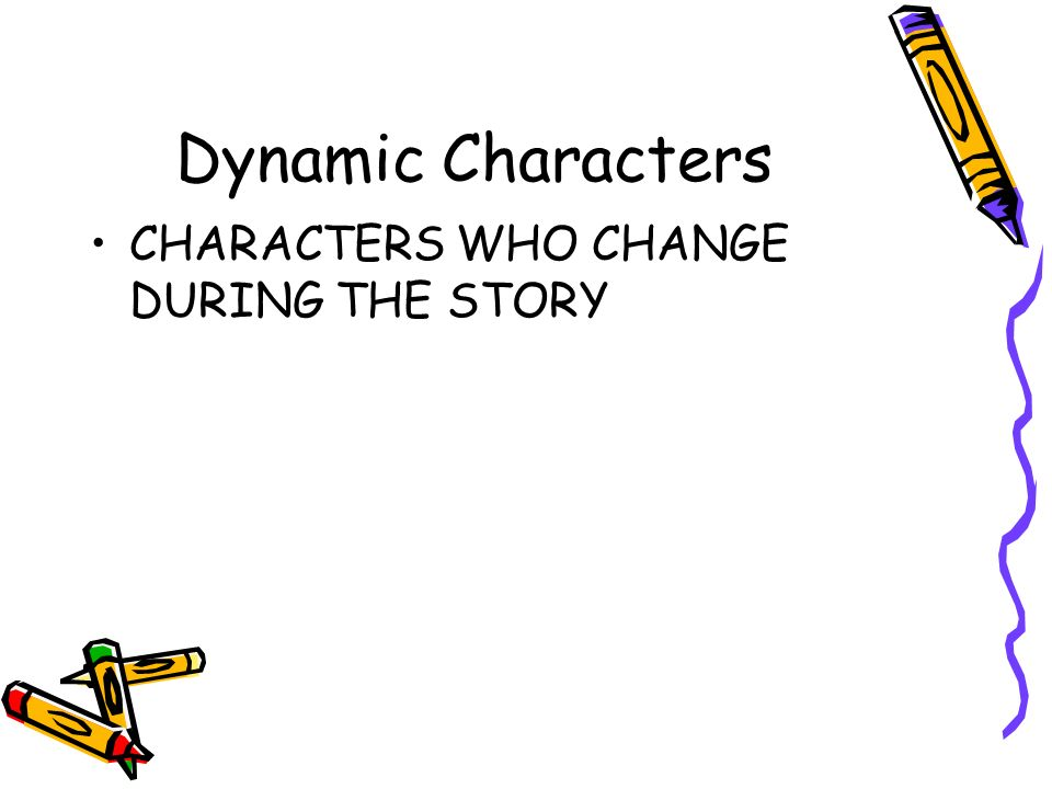 Dynamic Characters CHARACTERS WHO CHANGE DURING THE STORY