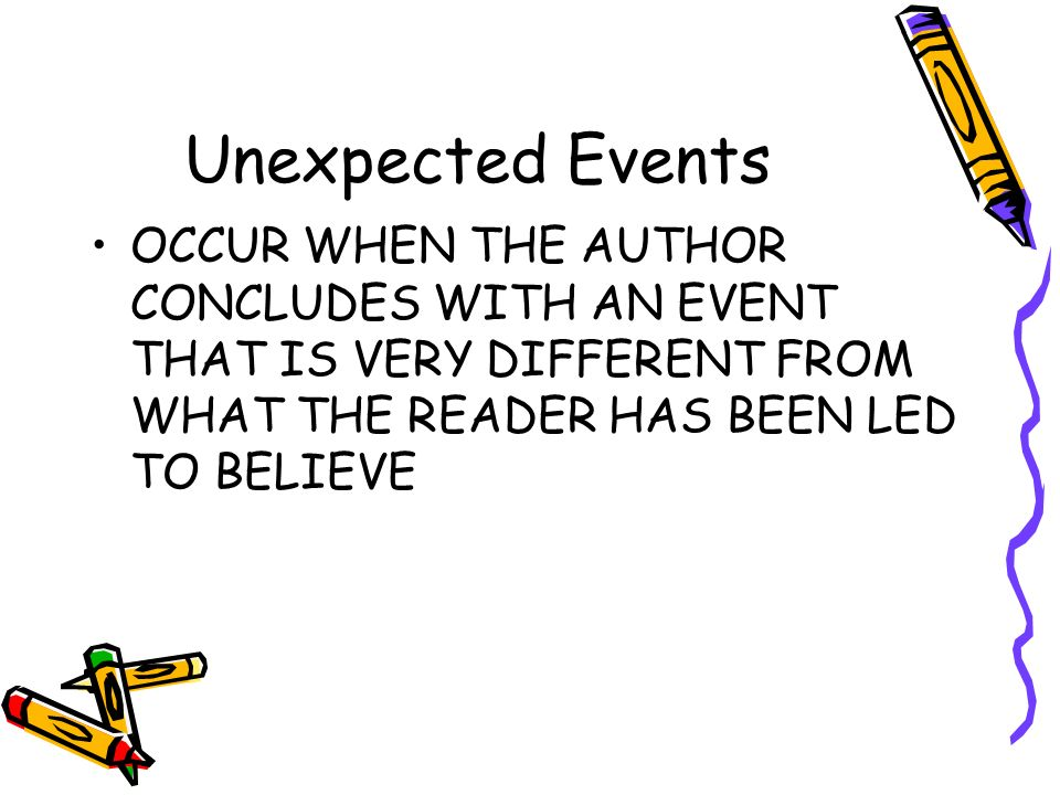 Unexpected Events OCCUR WHEN THE AUTHOR CONCLUDES WITH AN EVENT THAT IS VERY DIFFERENT FROM WHAT THE READER HAS BEEN LED TO BELIEVE.