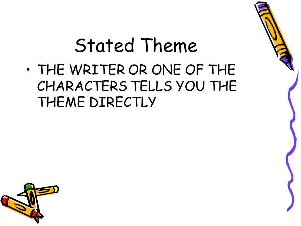 Stated Theme THE WRITER OR ONE OF THE CHARACTERS TELLS YOU THE THEME DIRECTLY