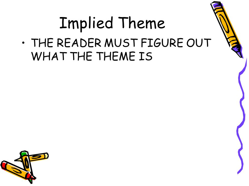 Implied Theme THE READER MUST FIGURE OUT WHAT THE THEME IS