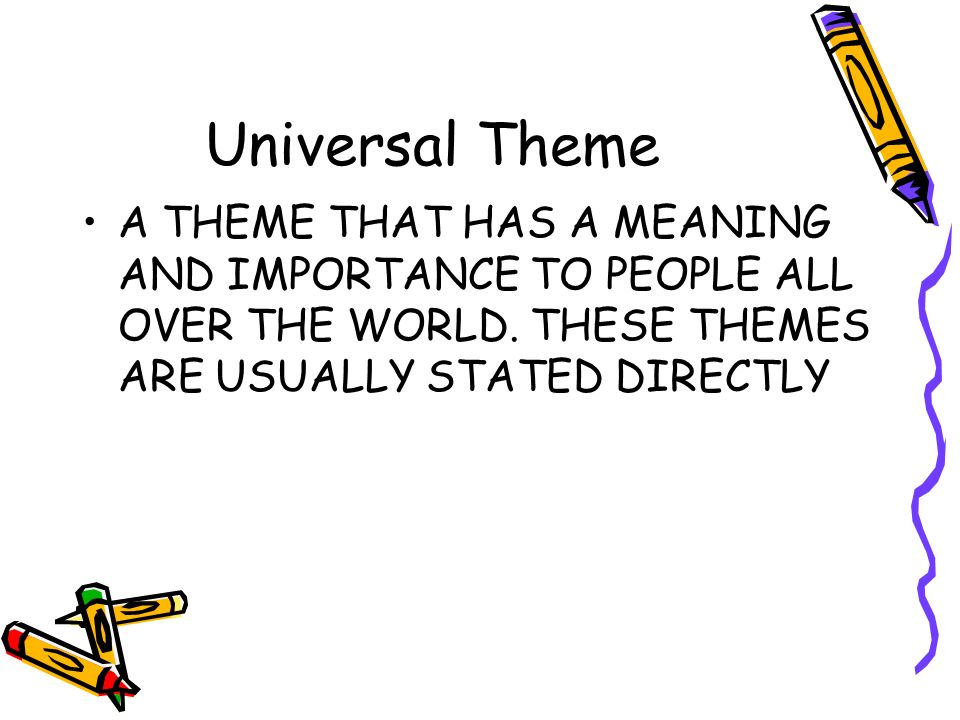 Universal Theme A THEME THAT HAS A MEANING AND IMPORTANCE TO PEOPLE ALL OVER THE WORLD.