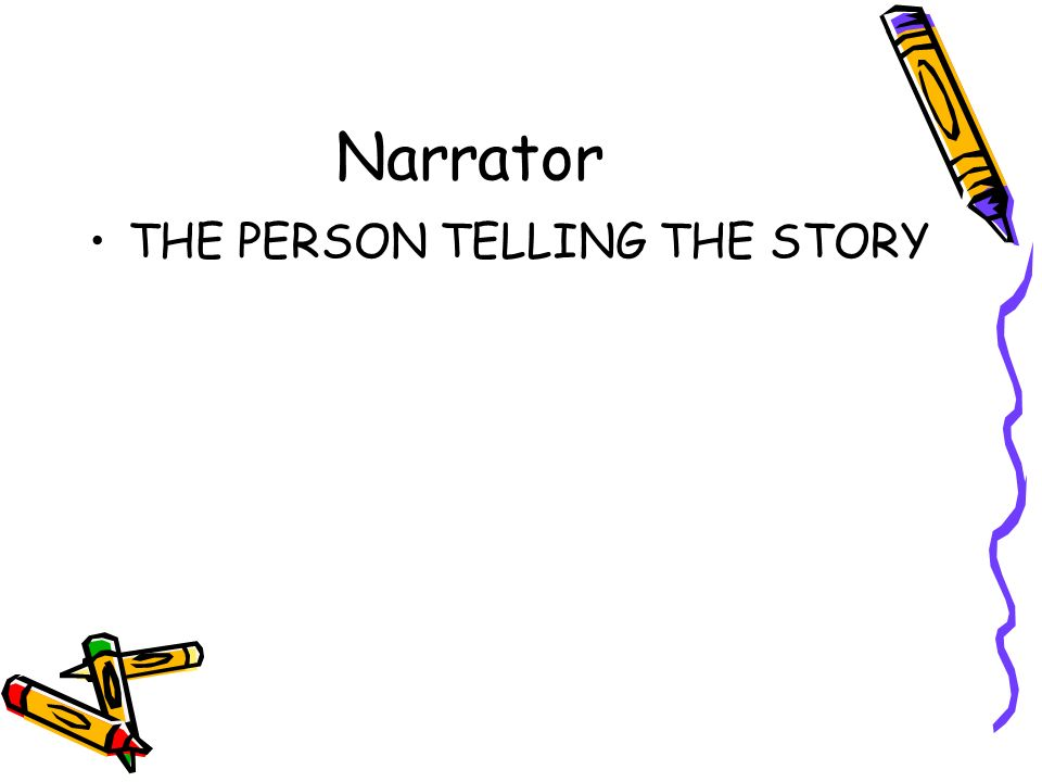 Narrator THE PERSON TELLING THE STORY