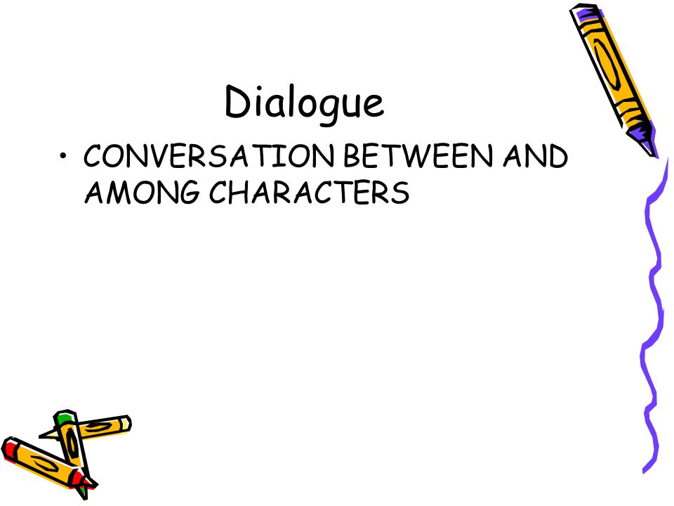 Dialogue CONVERSATION BETWEEN AND AMONG CHARACTERS