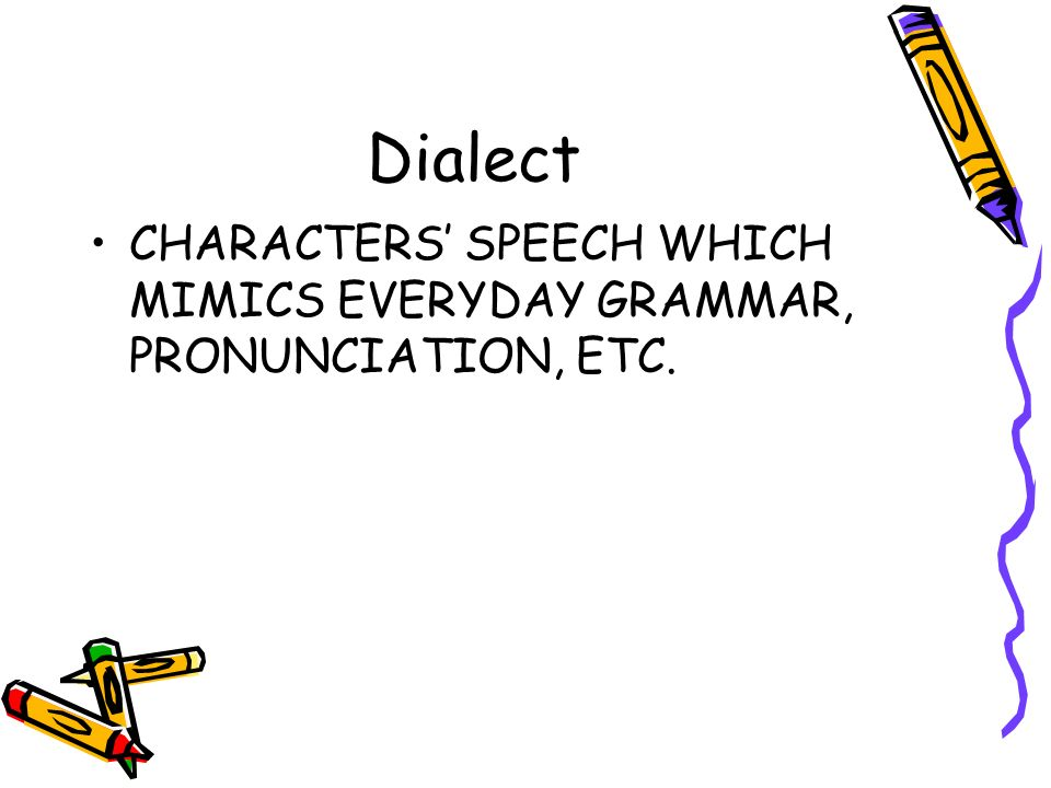 Dialect CHARACTERS' SPEECH WHICH MIMICS EVERYDAY GRAMMAR, PRONUNCIATION, ETC.