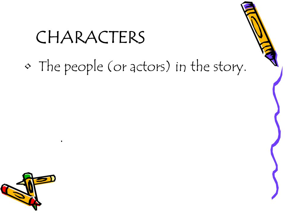 CHARACTERS The people (or actors) in the story. .