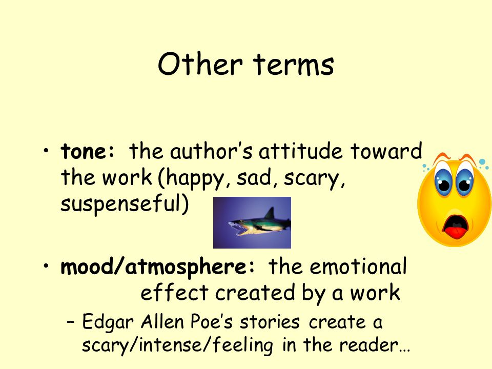 Other terms tone: the author's attitude toward the work (happy, sad, scary, suspenseful)