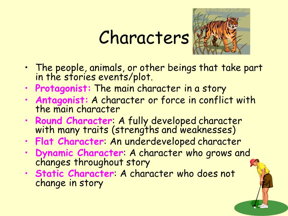 Characters The people, animals, or other beings that take part in the stories events/plot. Protagonist: The main character in a story.