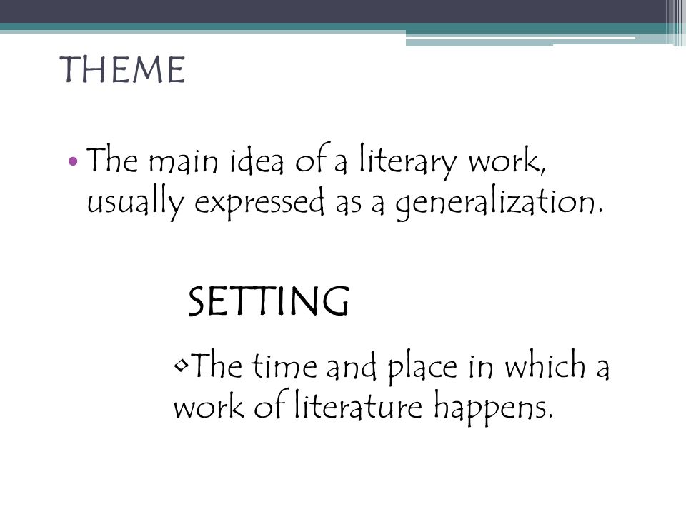THEME The main idea of a literary work, usually expressed as a generalization.