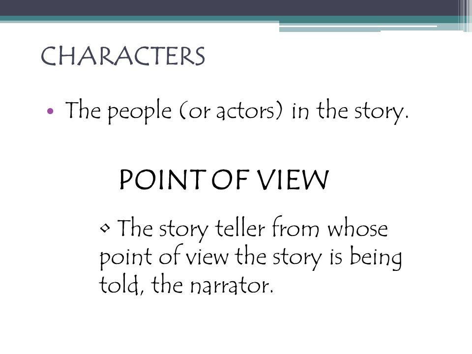 POINT OF VIEW CHARACTERS The people (or actors) in the story.