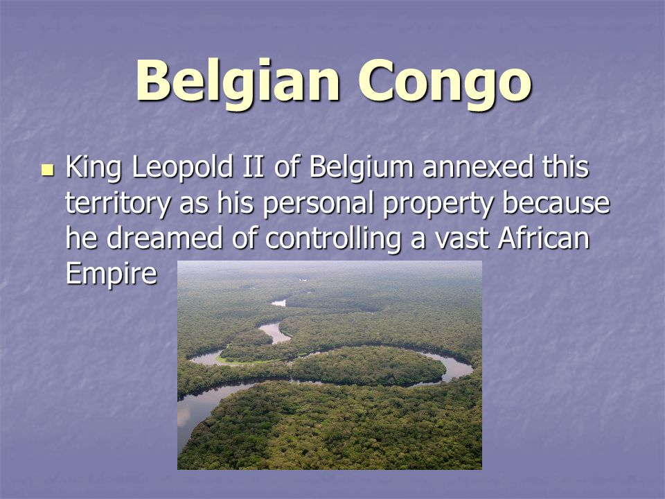 Belgian Congo King Leopold II of Belgium annexed this territory as his personal property because he dreamed of controlling a vast African Empire.
