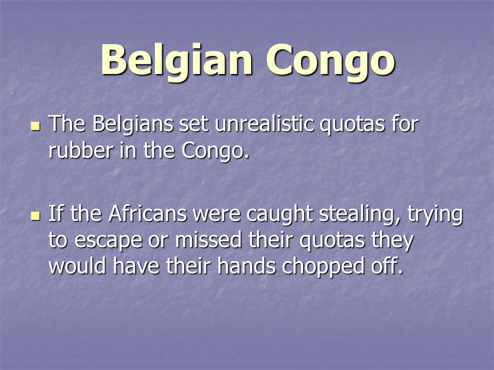 Belgian Congo The Belgians set unrealistic quotas for rubber in the Congo.