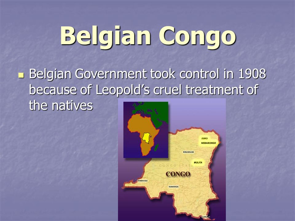 Belgian Congo Belgian Government took control in 1908 because of Leopold's cruel treatment of the natives.