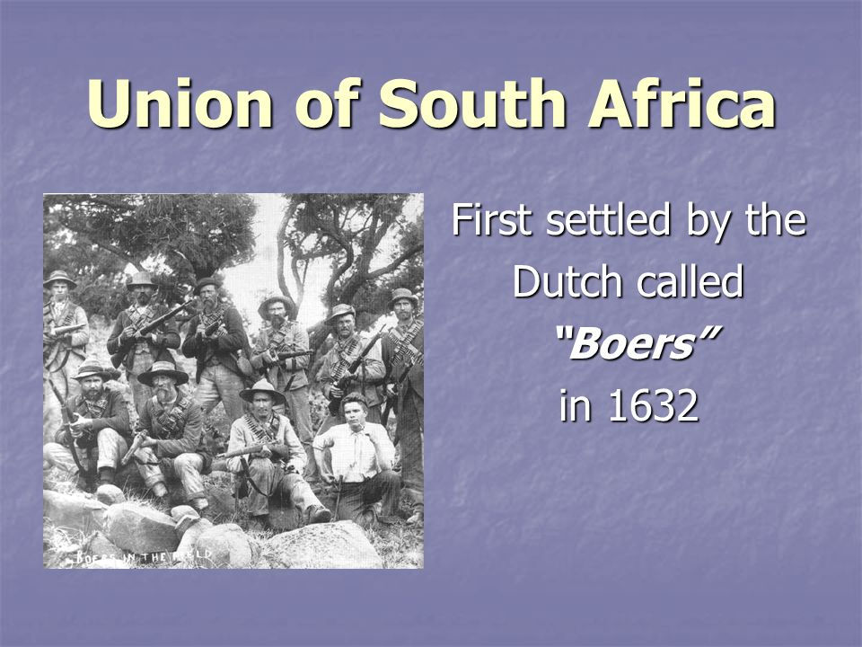Union of South Africa First settled by the Dutch called Boers