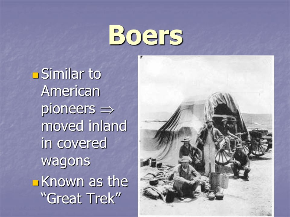 Boers Similar to American pioneers  moved inland in covered wagons