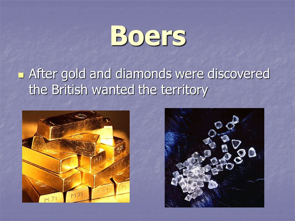 Boers After gold and diamonds were discovered the British wanted the territory