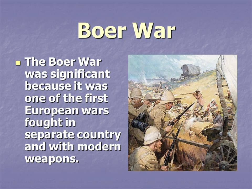 Boer War The Boer War was significant because it was one of the first European wars fought in separate country and with modern weapons.