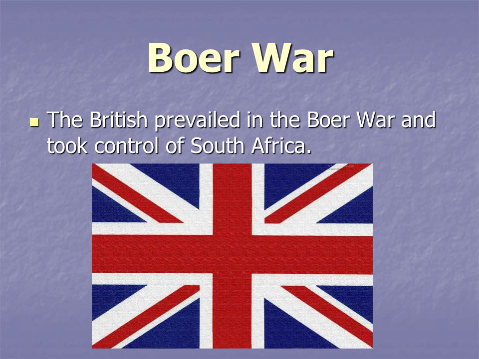 Boer War The British prevailed in the Boer War and took control of South Africa.