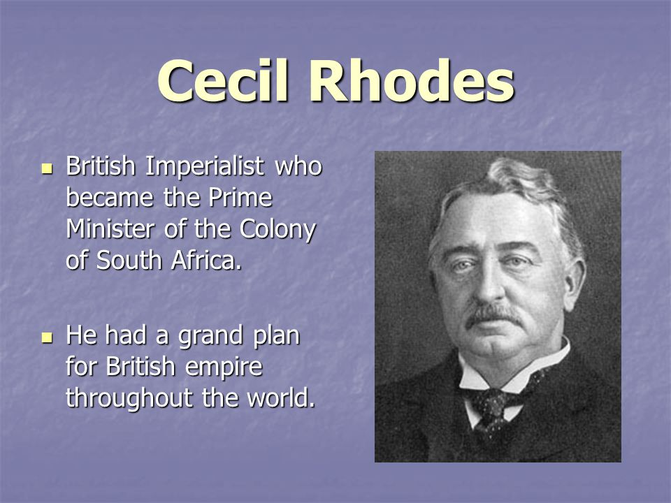 Cecil Rhodes British Imperialist who became the Prime Minister of the Colony of South Africa.