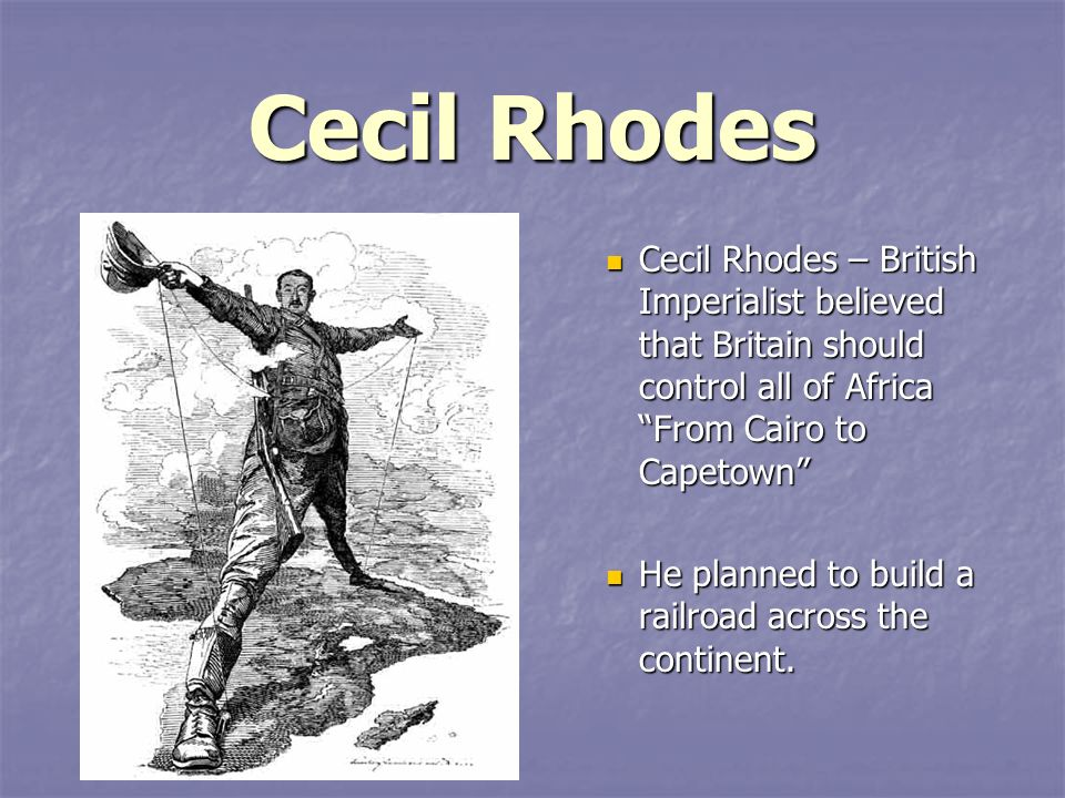Cecil Rhodes Cecil Rhodes – British Imperialist believed that Britain should control all of Africa From Cairo to Capetown