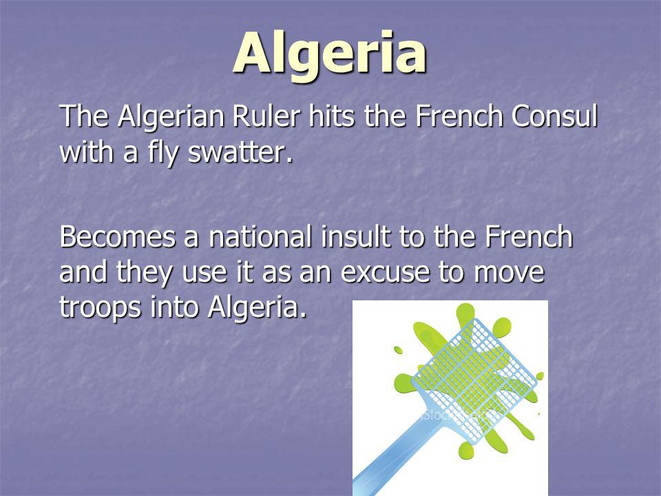 Algeria The Algerian Ruler hits the French Consul with a fly swatter.