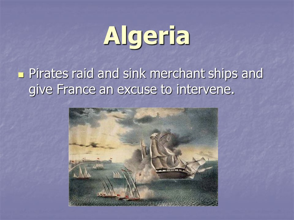 Algeria Pirates raid and sink merchant ships and give France an excuse to intervene.