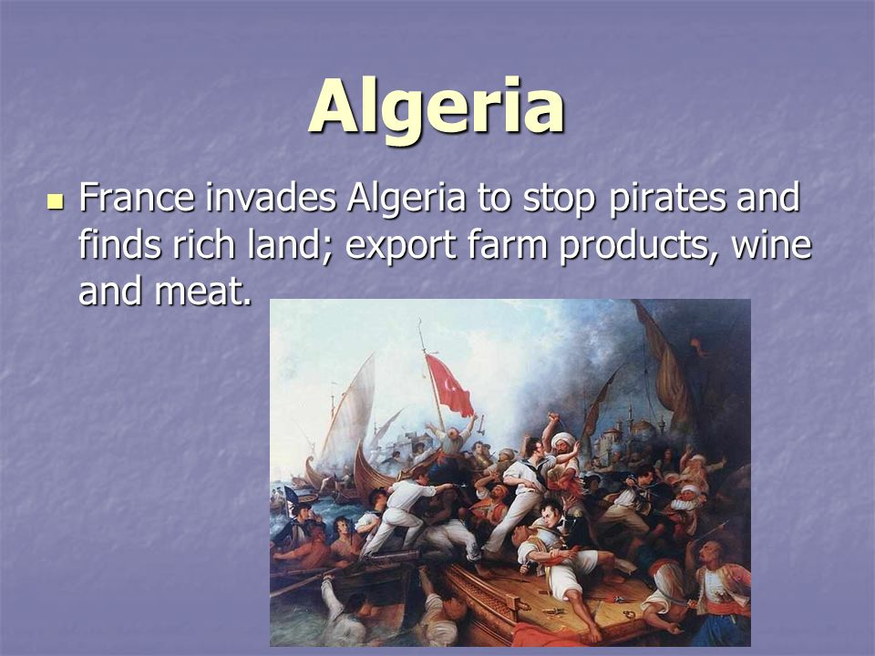 Algeria France invades Algeria to stop pirates and finds rich land; export farm products, wine and meat.