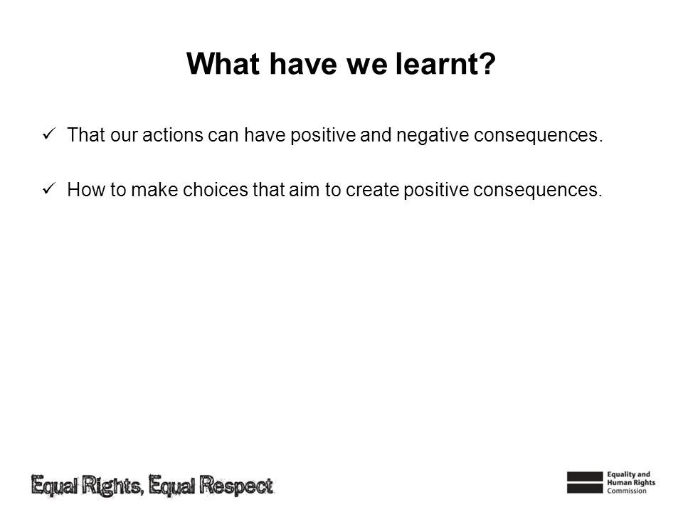 What have we learnt. That our actions can have positive and negative consequences.