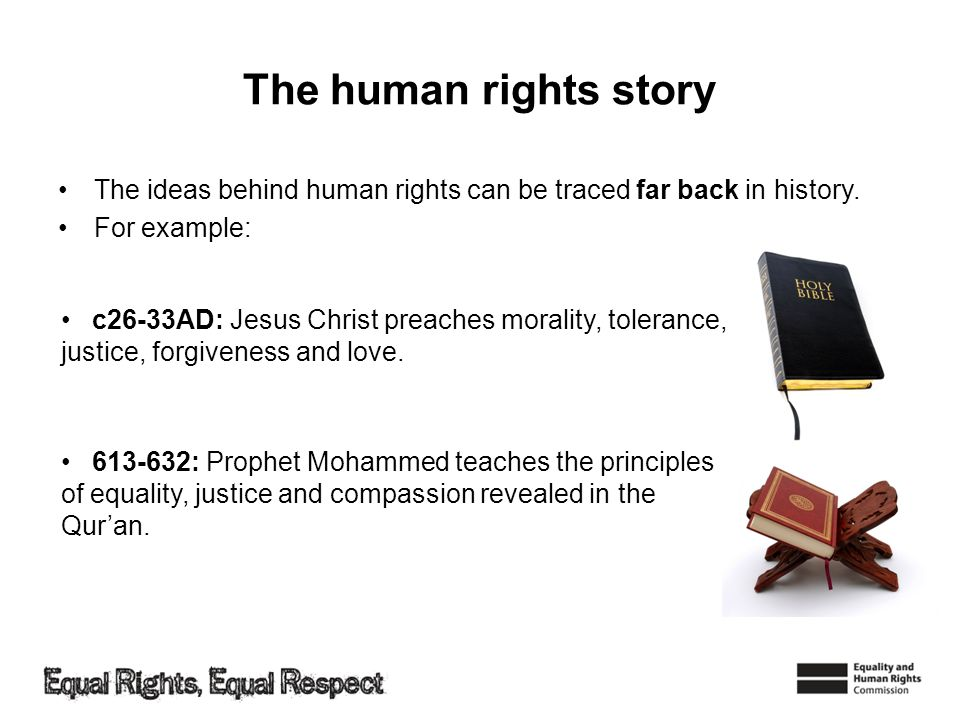 The human rights story The ideas behind human rights can be traced far back in history. For example: