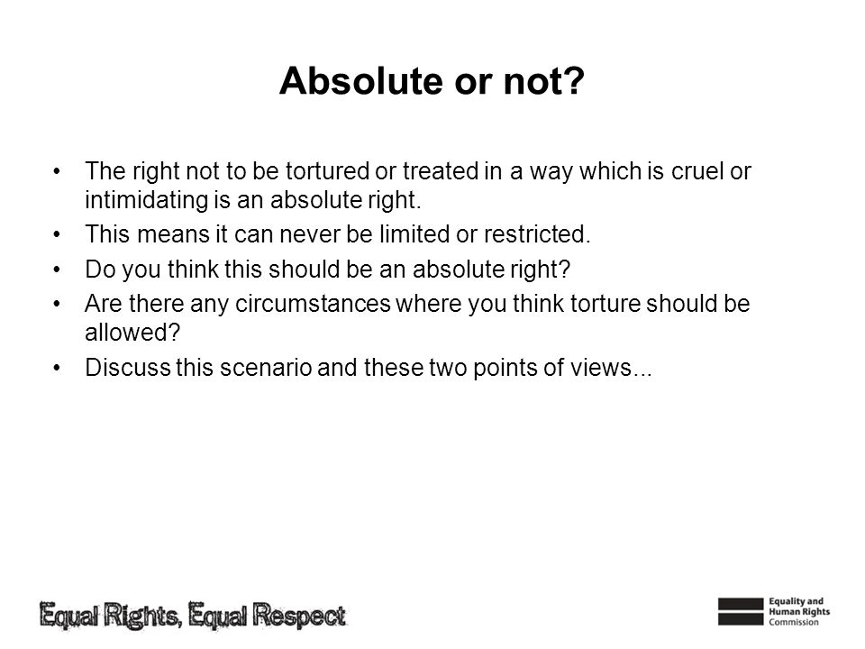 Absolute or not The right not to be tortured or treated in a way which is cruel or intimidating is an absolute right.
