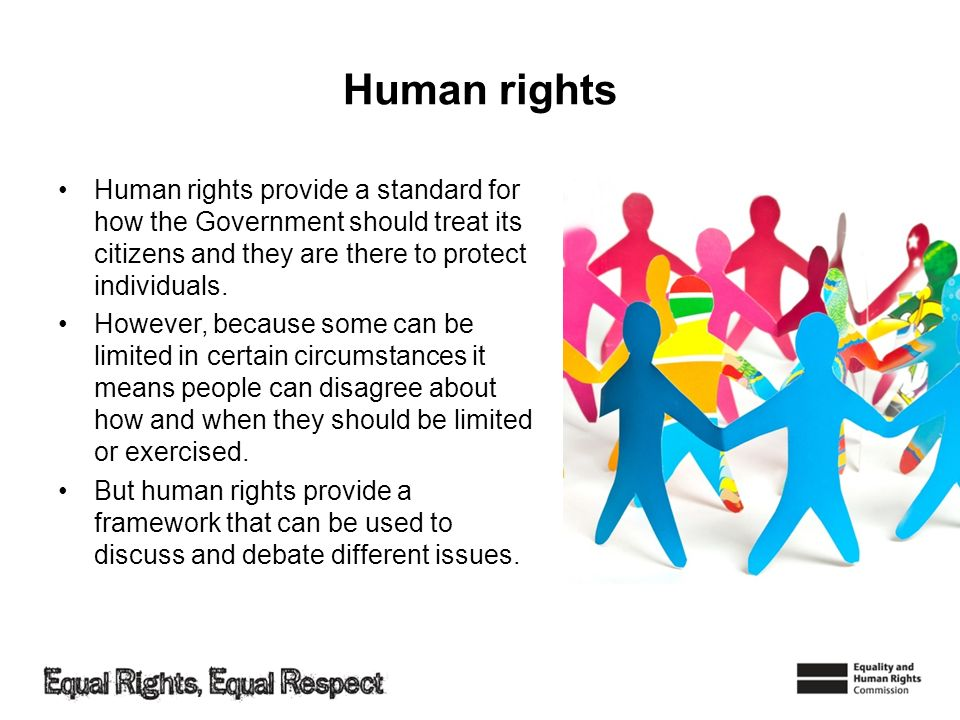 Human rights Human rights provide a standard for how the Government should treat its citizens and they are there to protect individuals.