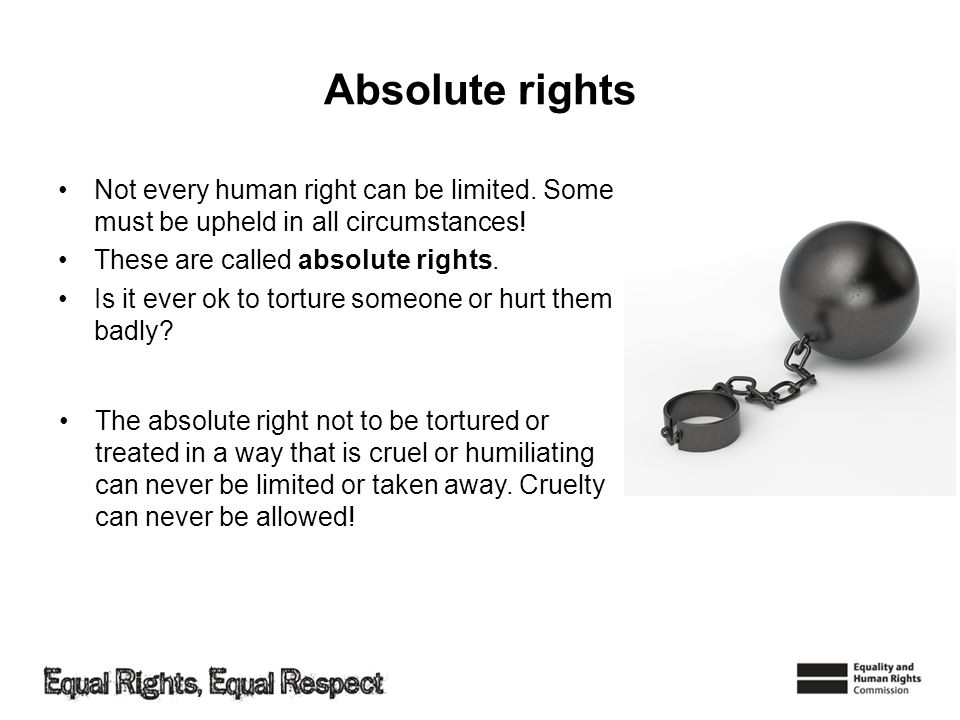 Absolute rights Not every human right can be limited. Some must be upheld in all circumstances! These are called absolute rights.