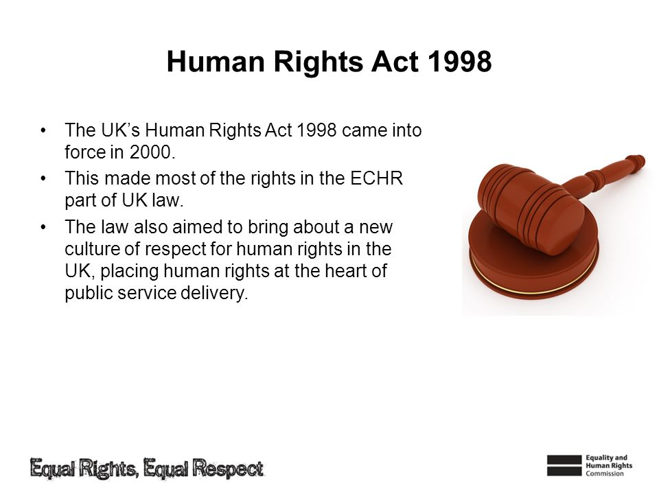 Human Rights Act 1998 The UK's Human Rights Act 1998 came into force in 2000. This made most of the rights in the ECHR part of UK law.