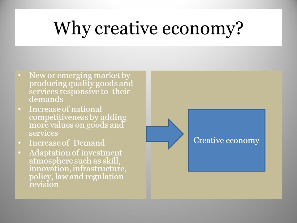 Why creative economy New or emerging market by producing quality goods and services responsive to their demands.
