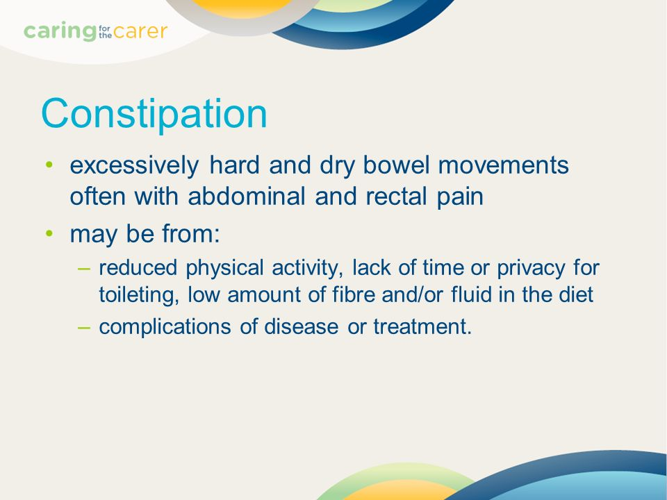 Constipation excessively hard and dry bowel movements often with abdominal and rectal pain. may be from: