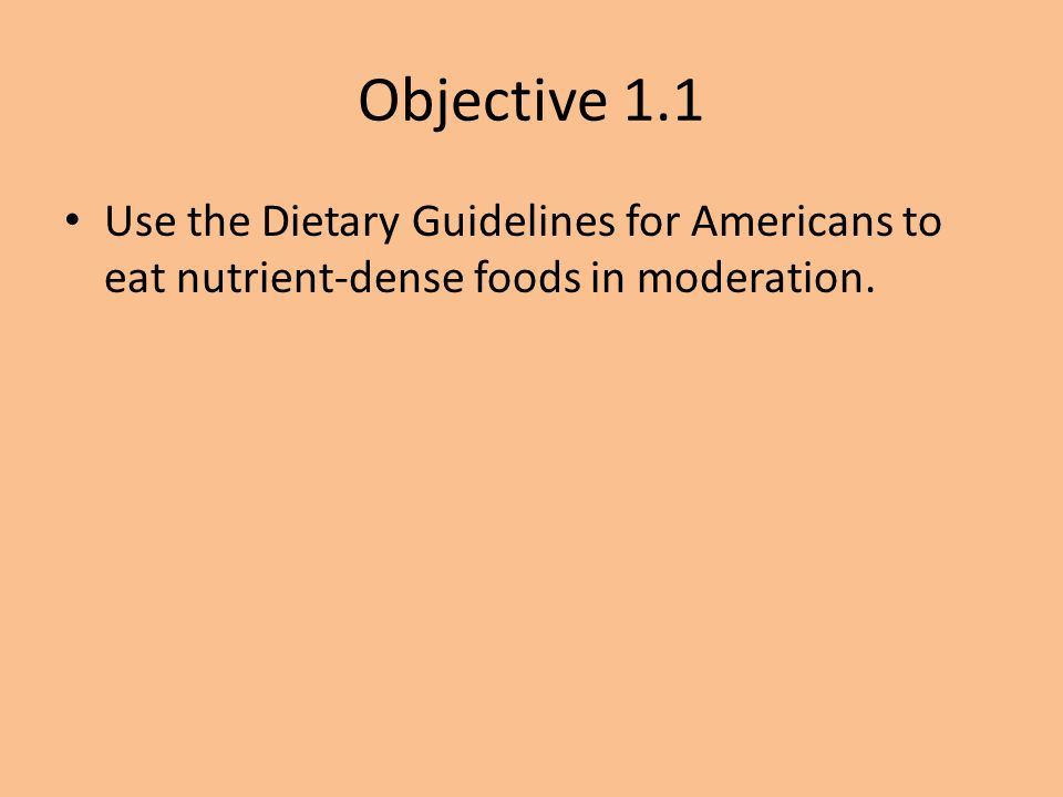 Objective 1.1 Use the Dietary Guidelines for Americans to eat nutrient-dense foods in moderation.